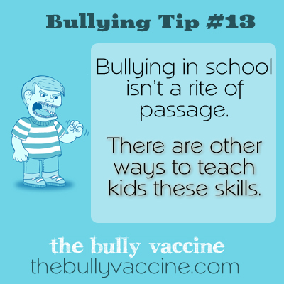 Bullying Tip #13 -  Bullying in school isn't a right of passage. There are other ways to teach kids these skills.