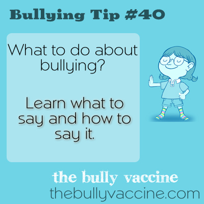 Bullying Tip #40: What to do about bullying? Learn what to say and how to say it.
